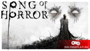 Song of Horror – мрачный таинственный хоррор. Бойся присутствия